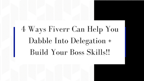 4 Ways Fiverr Can Help You Dabble Into Delegation + Build Your Boss Skills!!
