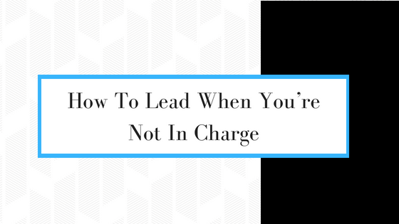 How To Lead When You're Not In Charge